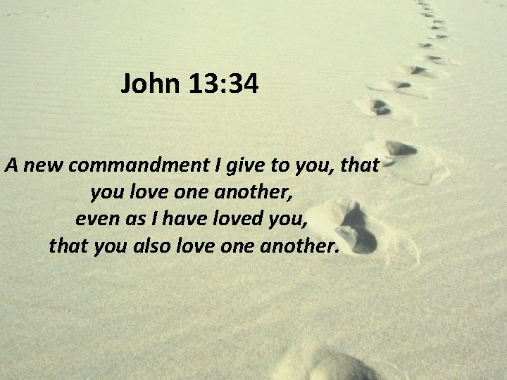 John 13: 34 A new commandment I give to you, that you love one