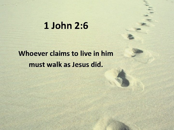 1 John 2: 6 Whoever claims to live in him must walk as Jesus
