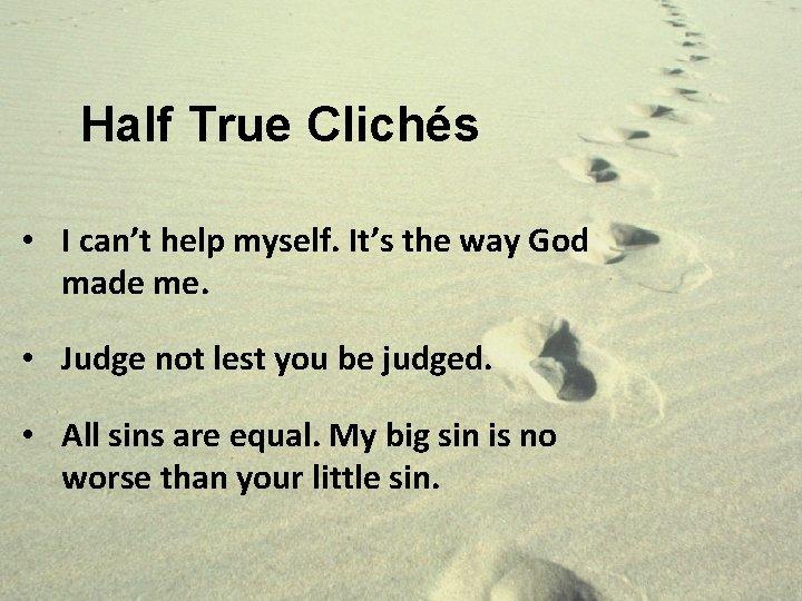 Half True Clichés • I can't help myself. It's the way God made me.