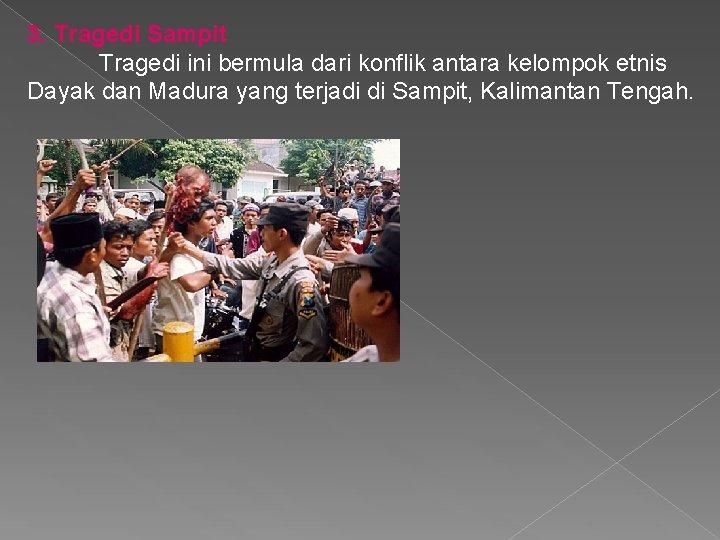 3. Tragedi Sampit Tragedi ini bermula dari konflik antara kelompok etnis Dayak dan Madura