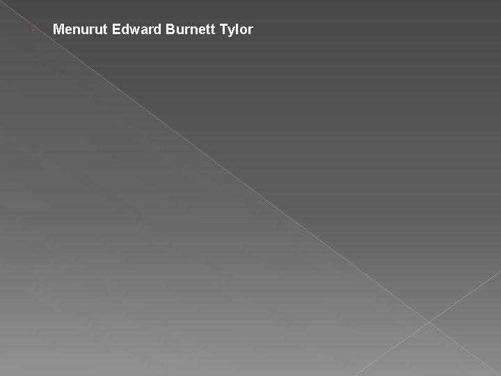 Menurut Edward Burnett Tylor