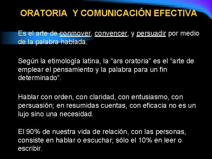 ORATORIA Y COMUNICACIÓN EFECTIVA Es el arte de conmover, convencer, y persuadir por medio