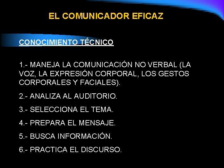 EL COMUNICADOR EFICAZ CONOCIMIENTO TÉCNICO 1. - MANEJA LA COMUNICACIÓN NO VERBAL (LA VOZ,