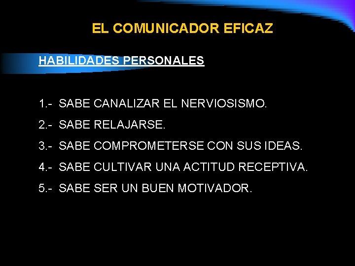 EL COMUNICADOR EFICAZ HABILIDADES PERSONALES 1. - SABE CANALIZAR EL NERVIOSISMO. 2. - SABE