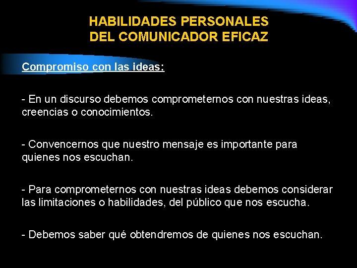 HABILIDADES PERSONALES DEL COMUNICADOR EFICAZ Compromiso con las ideas: - En un discurso debemos