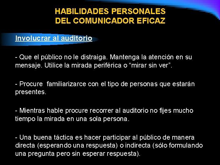 HABILIDADES PERSONALES DEL COMUNICADOR EFICAZ Involucrar al auditorio - Que el público no le