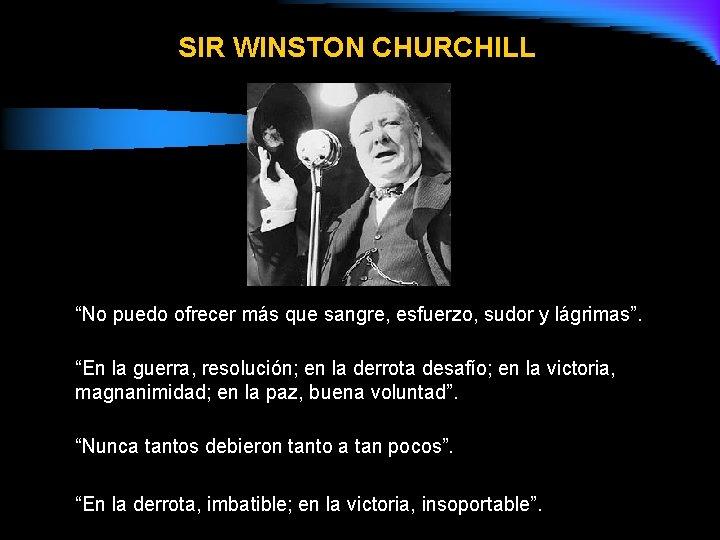 """SIR WINSTON CHURCHILL """"No puedo ofrecer más que sangre, esfuerzo, sudor y lágrimas"""". """"En"""