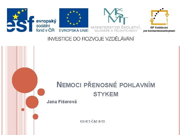 NEMOCI PŘENOSNÉ POHLAVNÍM STYKEM Jana Fišerová EU-ICT-ČAZ-8 -13
