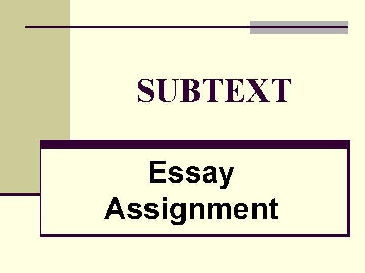 SUBTEXT Essay Assignment