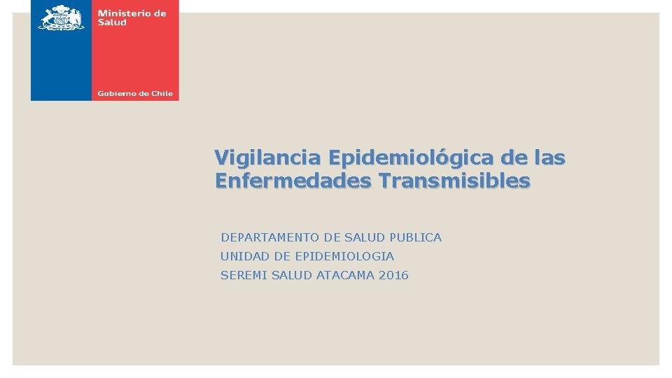 Vigilancia Epidemiológica de las Enfermedades Transmisibles DEPARTAMENTO DE SALUD PUBLICA UNIDAD DE EPIDEMIOLOGIA SEREMI