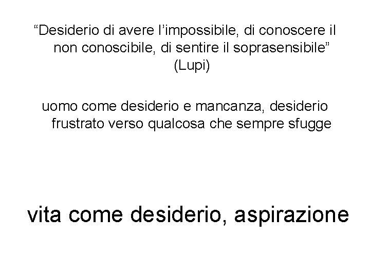 """""""Desiderio di avere l'impossibile, di conoscere il non conoscibile, di sentire il soprasensibile"""" (Lupi)"""