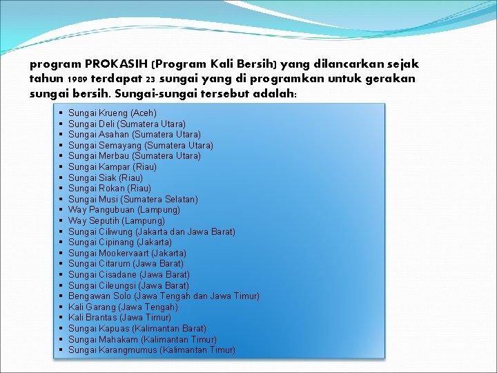 program PROKASIH (Program Kali Bersih) yang dilancarkan sejak tahun 1989 terdapat 23 sungai yang