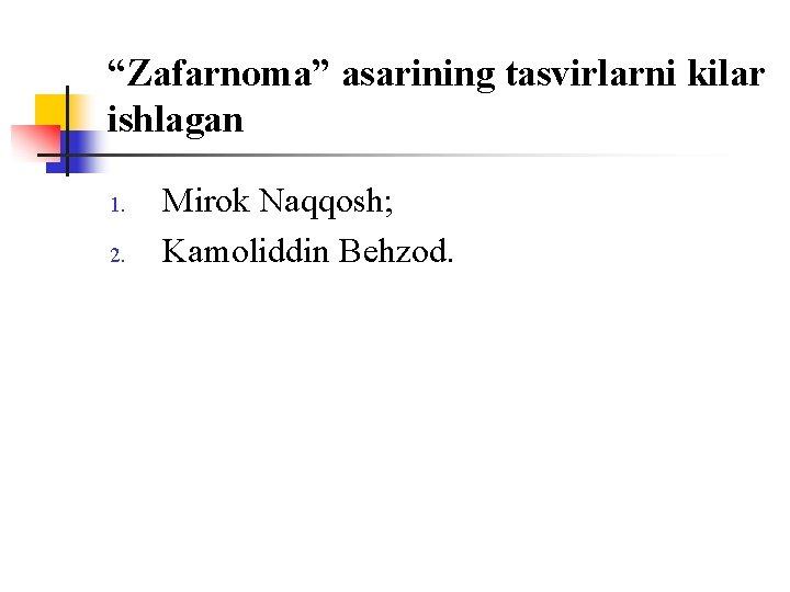 """""""Zafarnоma"""" asarining tasvirlarni kilar ishlagan 1. 2. Mirоk Naqqоsh; Kamоliddin Behzоd."""