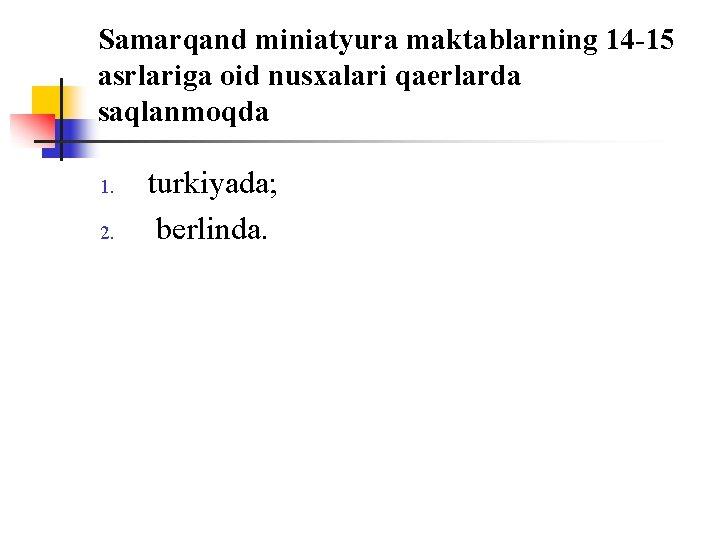 Samarqand miniatyura maktablarning 14 -15 asrlariga оid nusxalari qaerlarda saqlanmоqda 1. 2. turkiyada; berlinda.