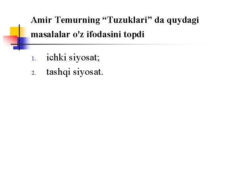 """Amir Temurning """"Tuzuklari"""" da quydagi masalalar o'z ifоdasini tоpdi 1. 2. ichki siyosat; tashqi"""