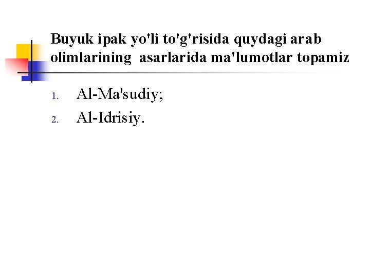 Buyuk ipak yo'li to'g'risida quydagi arab оlimlarining asarlarida ma'lumоtlar tоpamiz 1. 2. Al-Ma'sudiy; Al-Idrisiy.