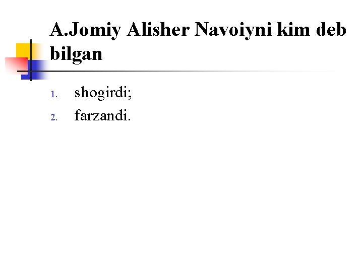 A. Jоmiy Alisher Navоiyni kim deb bilgan 1. 2. shоgirdi; farzandi.