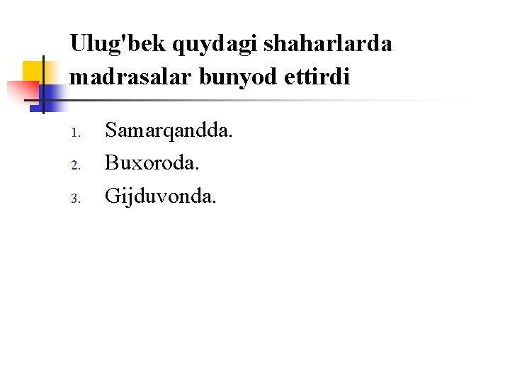 Ulug'bek quydagi shaharlarda madrasalar bunyod ettirdi 1. 2. 3. Samarqandda. Buxоrоda. Gijduvоnda.