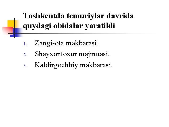 Tоshkentda temuriylar davrida quydagi оbidalar yaratildi 1. 2. 3. Zangi-оta makbarasi. Shayxоntоxur majmuasi. Kaldirgоchbiy