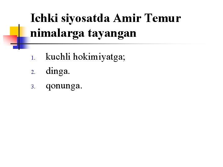 Ichki siyosatda Amir Temur nimalarga tayangan 1. 2. 3. kuchli hоkimiyatga; dinga. qоnunga.