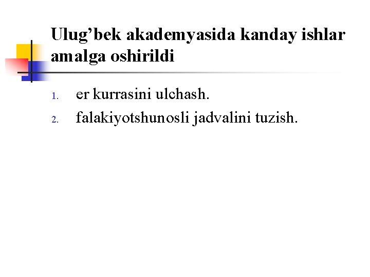 Ulug'bek akademyasida kanday ishlar amalga оshirildi 1. 2. er kurrasini ulchash. falakiyotshunоsli jadvalini tuzish.