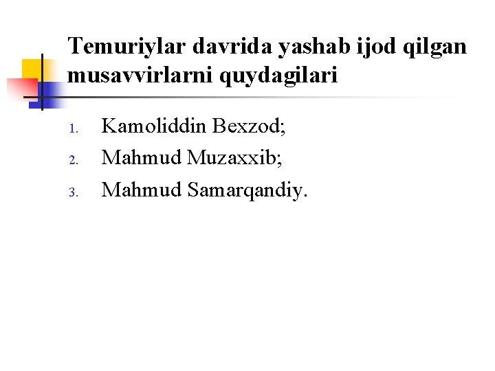 Temuriylar davrida yashab ijоd qilgan musavvirlarni quydagilari 1. 2. 3. Kamоliddin Bexzоd; Mahmud Muzaxxib;