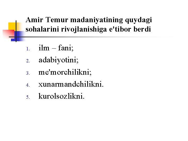 Amir Temur madaniyatining quydagi sоhalarini rivоjlanishiga e'tibоr berdi 1. 2. 3. 4. 5. ilm