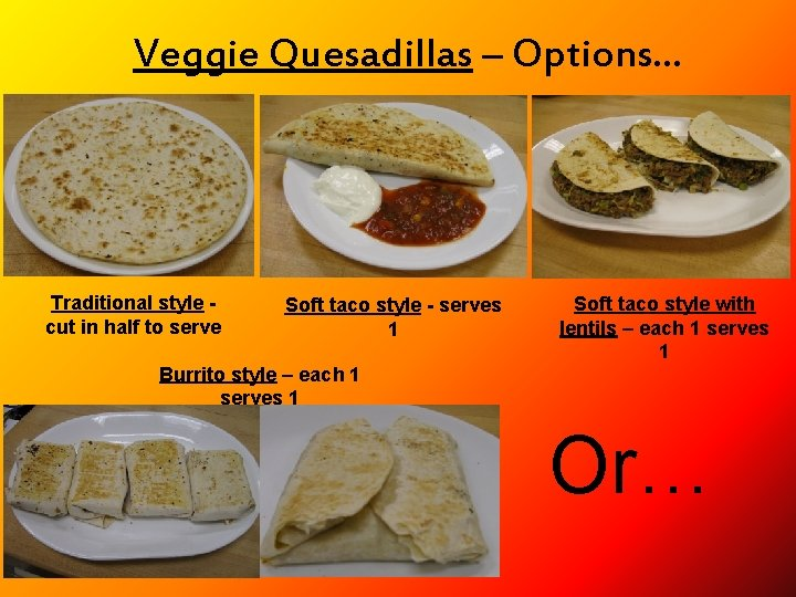 Veggie Quesadillas – Options… Traditional style cut in half to serve Soft taco style