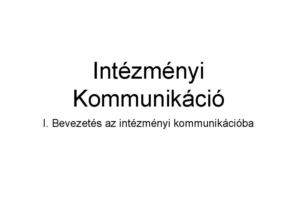 Intézményi Kommunikáció I. Bevezetés az intézményi kommunikációba