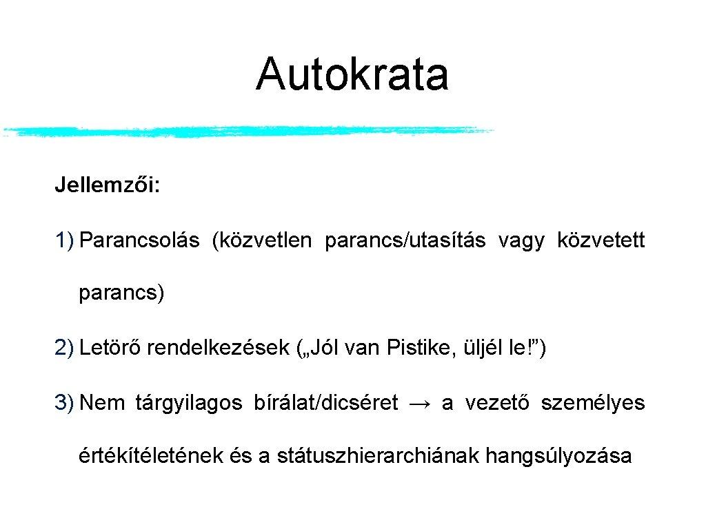 """Autokrata Jellemzői: 1) Parancsolás (közvetlen parancs/utasítás vagy közvetett parancs) 2) Letörő rendelkezések (""""Jól van"""