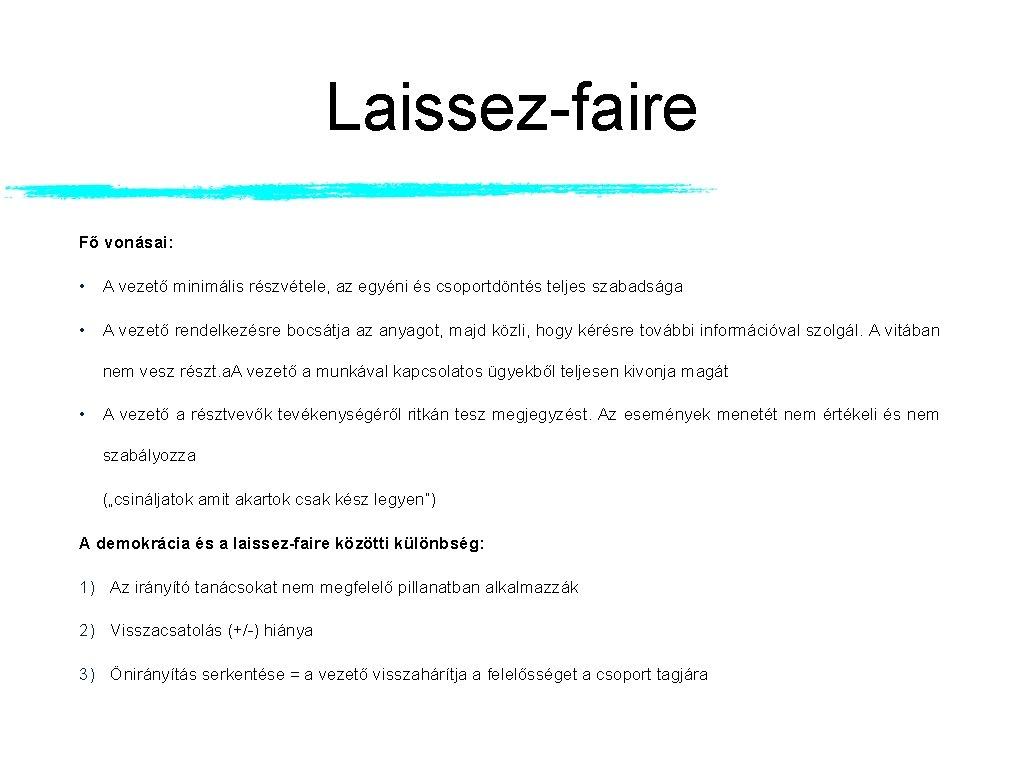 Laissez-faire Fő vonásai: • A vezető minimális részvétele, az egyéni és csoportdöntés teljes szabadsága