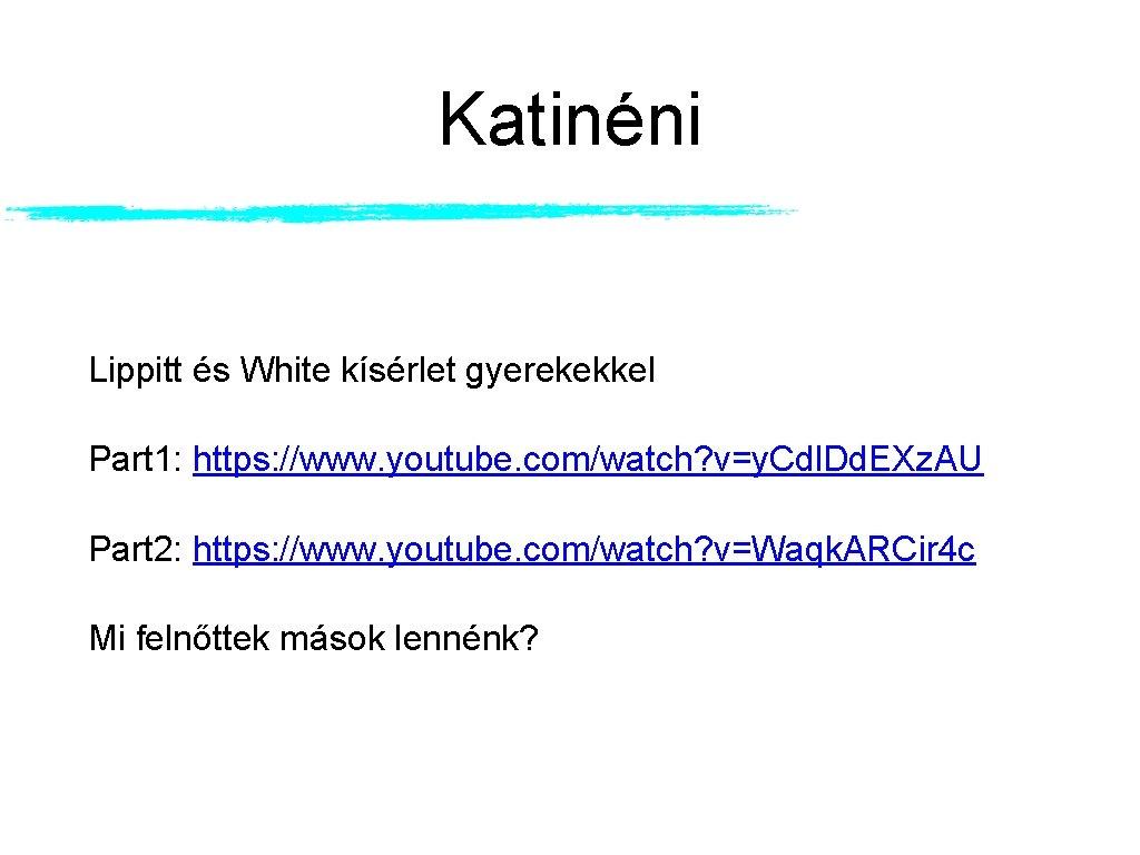 Katinéni Lippitt és White kísérlet gyerekekkel Part 1: https: //www. youtube. com/watch? v=y. Cdl.