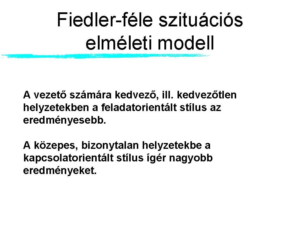 Fiedler-féle szituációs elméleti modell A vezető számára kedvező, ill. kedvezőtlen helyzetekben a feladatorientált stílus