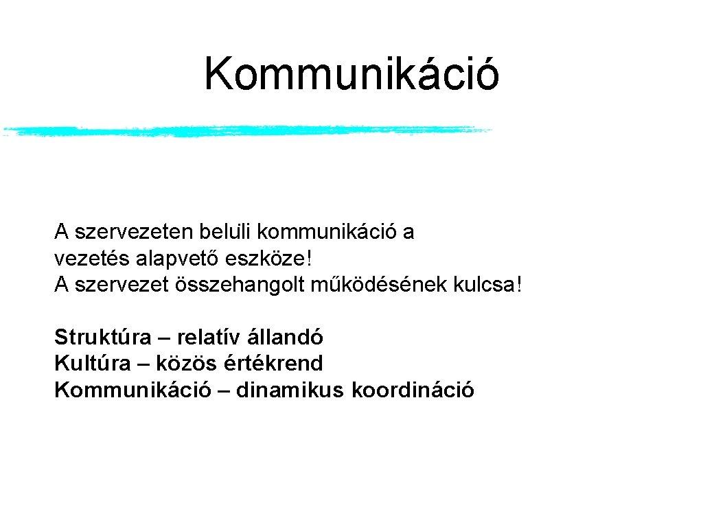 Kommunikáció A szervezeten belu li kommunikáció a vezetés alapvető eszköze! A szervezet összehangolt működésének