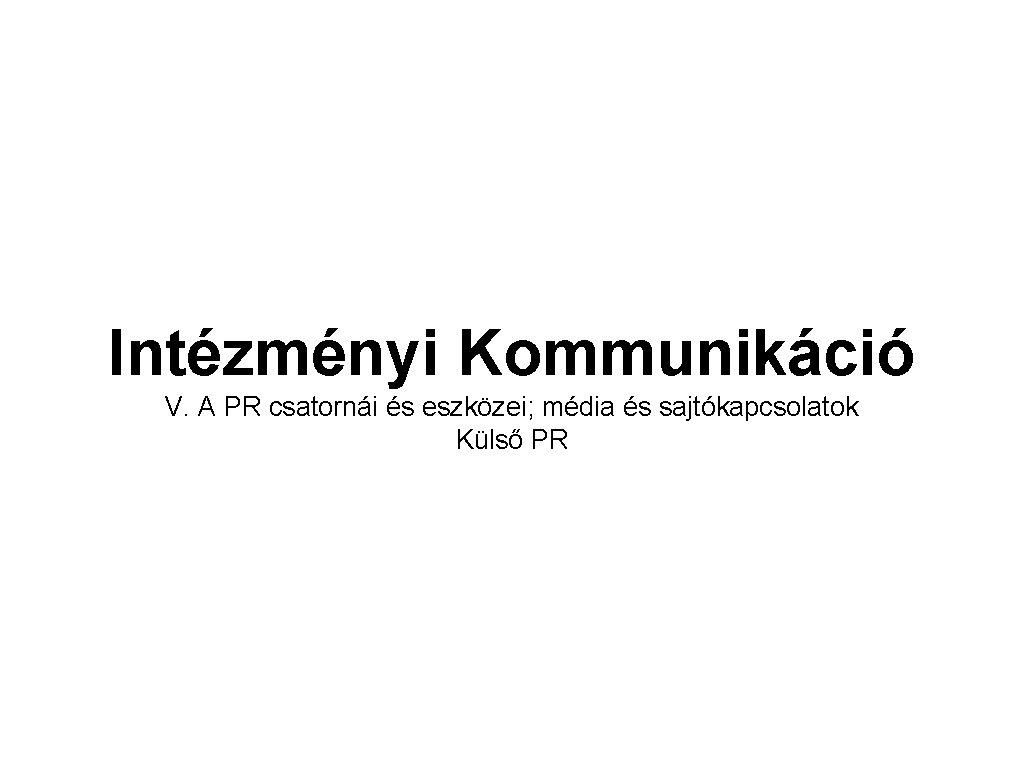 Intézményi Kommunikáció V. A PR csatornái és eszközei; média és sajtókapcsolatok Külső PR