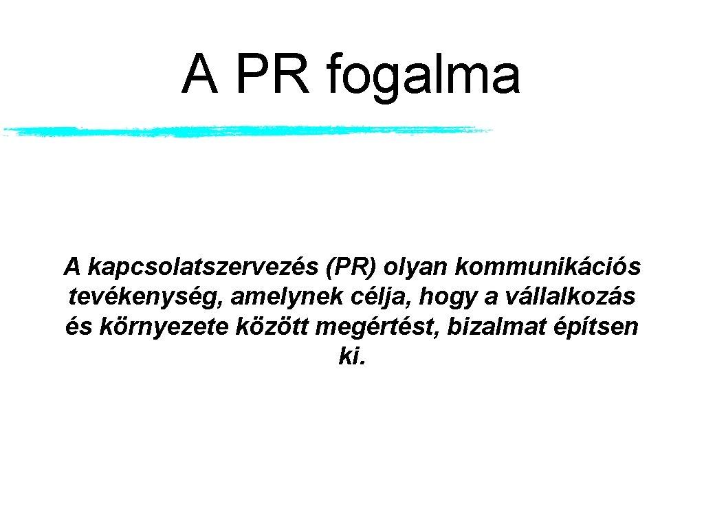 A PR fogalma A kapcsolatszervezés (PR) olyan kommunikációs tevékenység, amelynek célja, hogy a vállalkozás