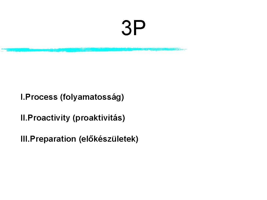 3 P I. Process (folyamatosság) II. Proactivity (proaktivitás) III. Preparation (előkészületek)