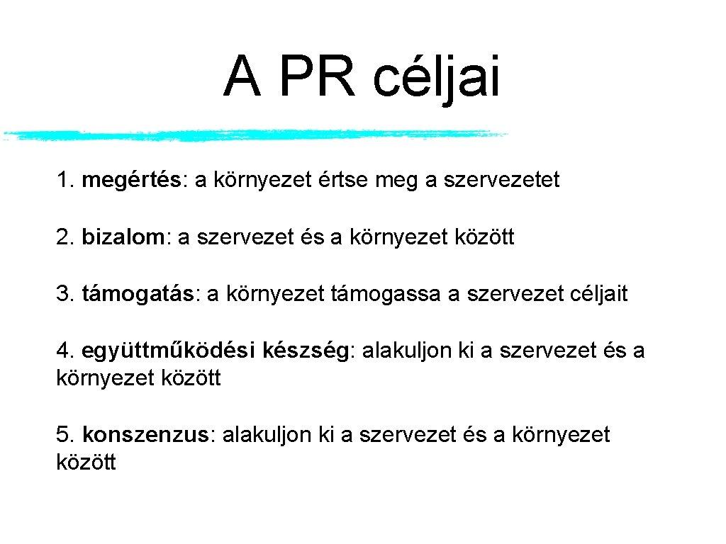 A PR céljai 1. megértés: a környezet értse meg a szervezetet 2. bizalom: a