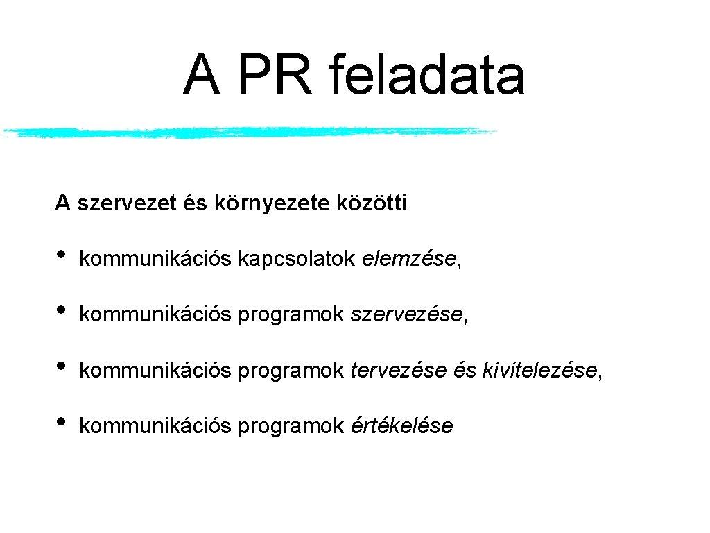 A PR feladata A szervezet és környezete közötti • kommunikációs kapcsolatok elemzése, • kommunikációs