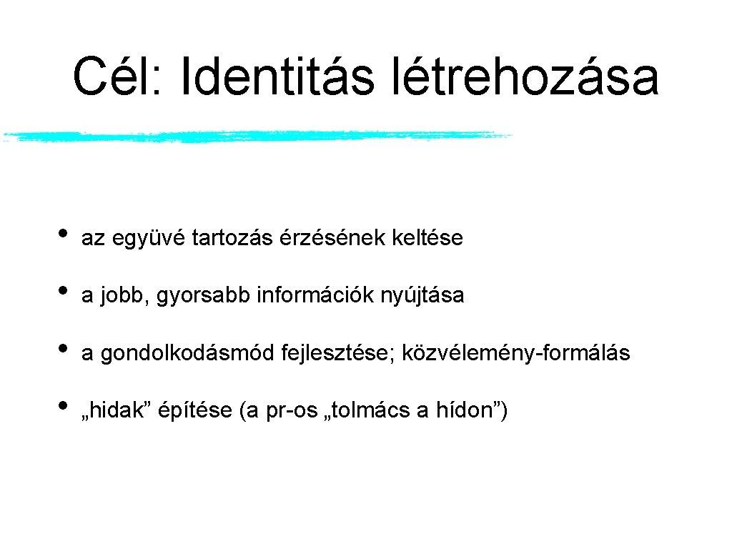 Cél: Identitás létrehozása • az együvé tartozás érzésének keltése • a jobb, gyorsabb információk