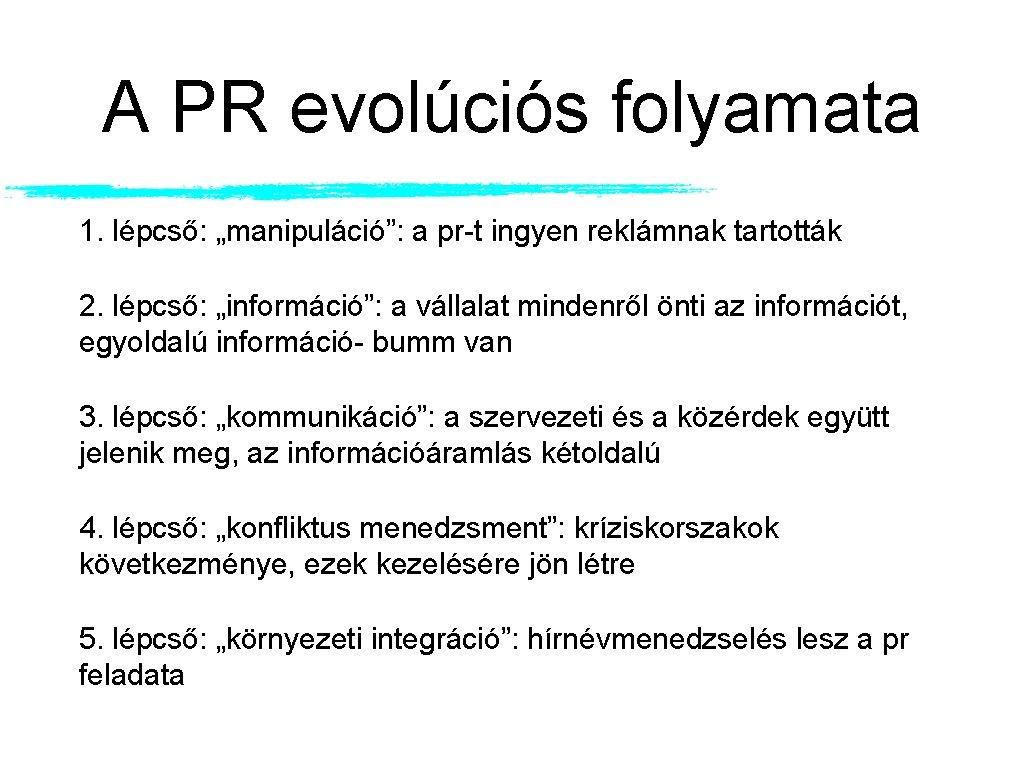 """A PR evolúciós folyamata 1. lépcső: """"manipuláció"""": a pr-t ingyen reklámnak tartották 2. lépcső:"""