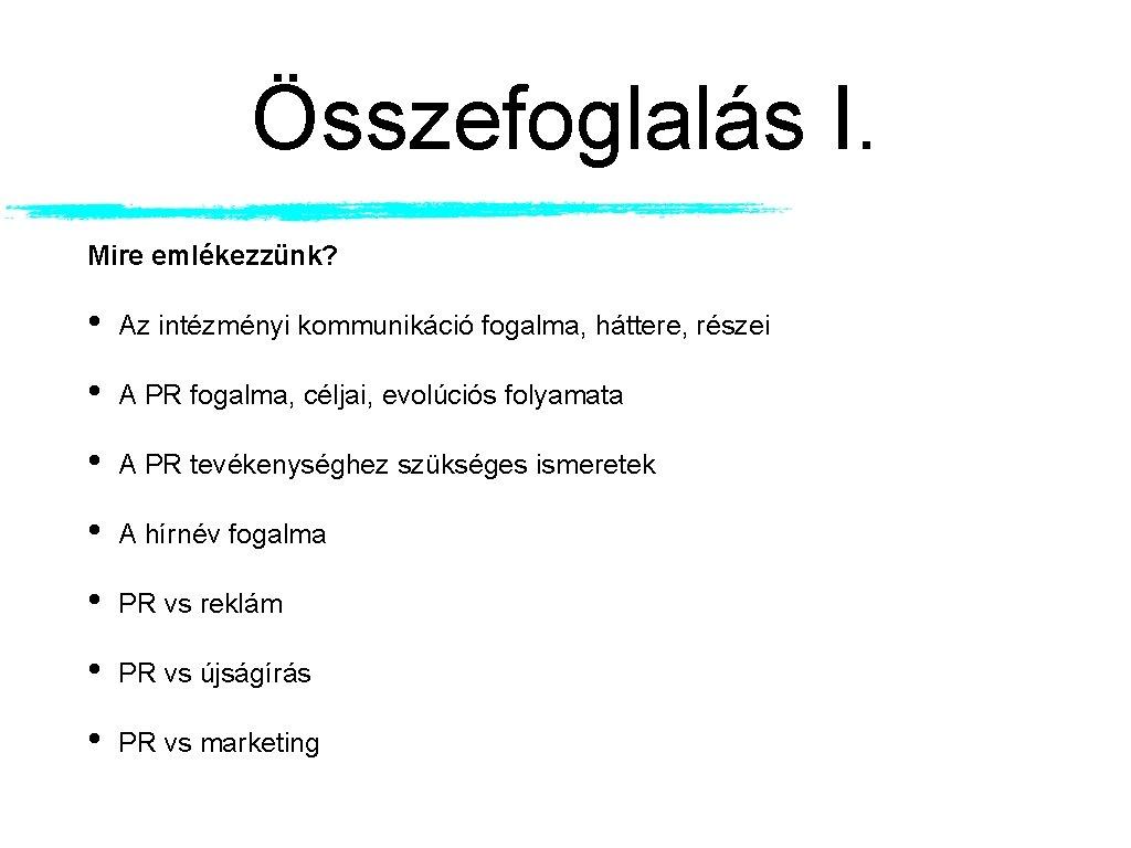 Összefoglalás I. Mire emlékezzünk? • Az intézményi kommunikáció fogalma, háttere, részei • A PR
