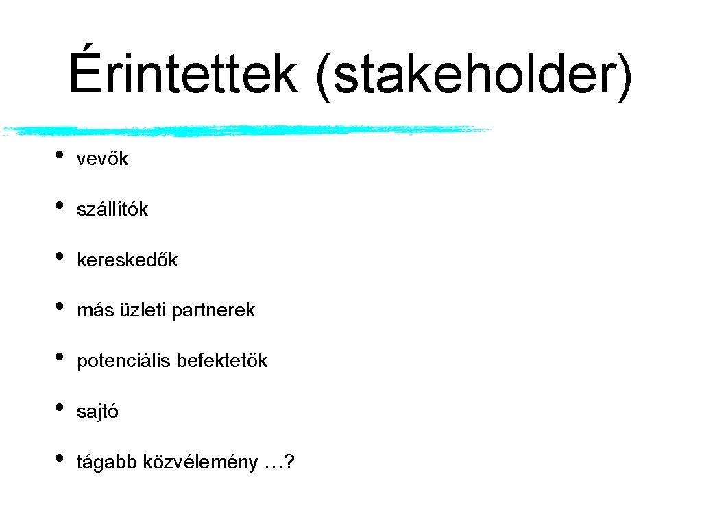 Érintettek (stakeholder) • vevők • szállítók • kereskedők • más üzleti partnerek • potenciális