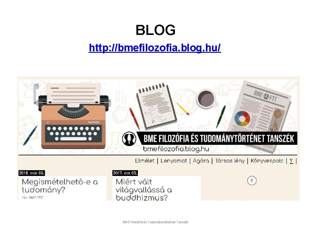 BLOG http: //bmefilozofia. blog. hu/ BME Filozófia és Tudománytörténet Tanszék