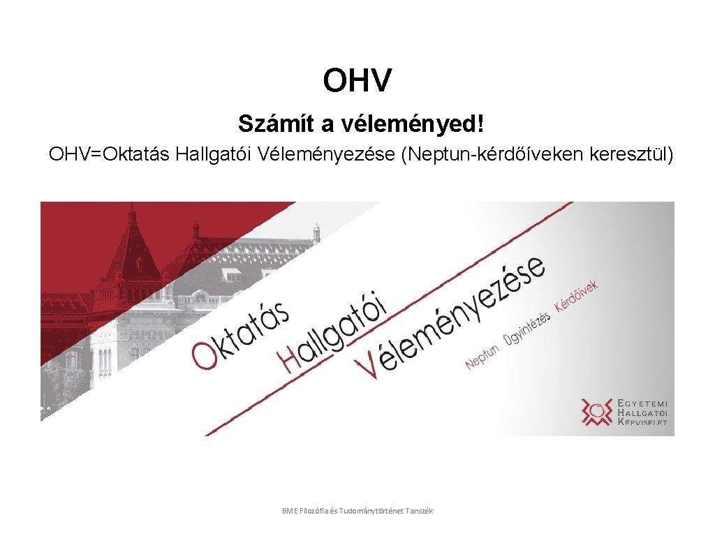 OHV Számít a véleményed! OHV=Oktatás Hallgatói Véleményezése (Neptun-kérdőíveken keresztül) BME Filozófia és Tudománytörténet Tanszék