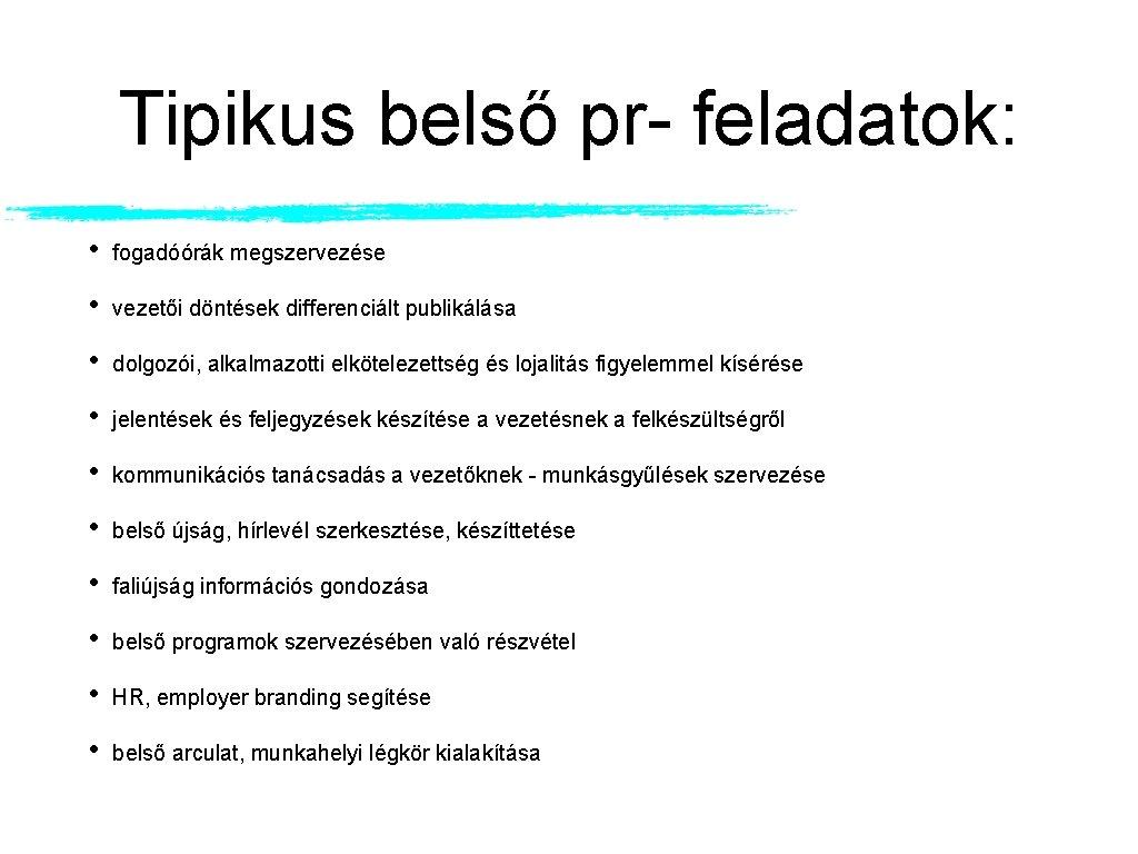 Tipikus belső pr- feladatok: • fogadóórák megszervezése • vezetői döntések differenciált publikálása • dolgozói,