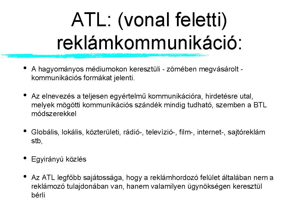 ATL: (vonal feletti) reklámkommunikáció: • A hagyományos médiumokon keresztüli - zömében megvásárolt - kommunikációs