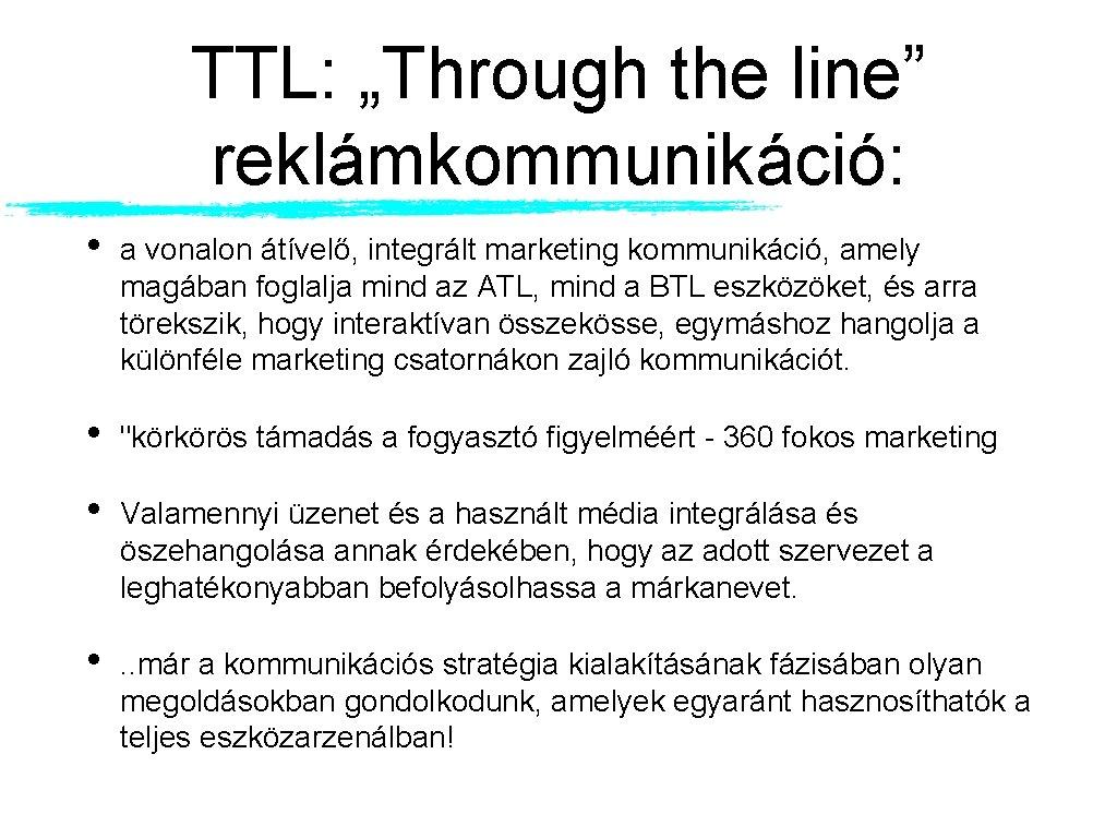 """TTL: """"Through the line"""" reklámkommunikáció: • a vonalon átívelő, integrált marketing kommunikáció, amely magában"""