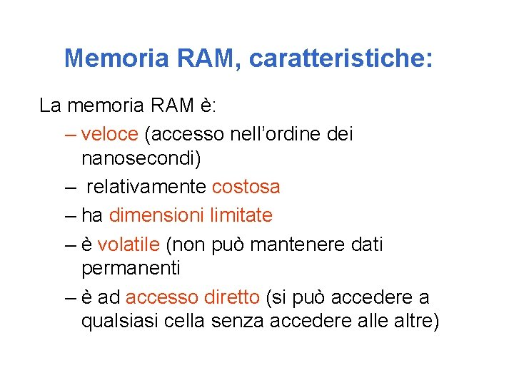 Memoria RAM, caratteristiche: La memoria RAM è: – veloce (accesso nell'ordine dei nanosecondi) –