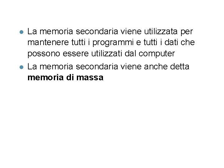l La memoria secondaria viene utilizzata per mantenere tutti i programmi e tutti i